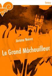 Le Grand Mâchouilleur de Jérôme NOIREZ