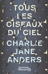 Tous les oiseaux du ciel de Charlie Jane ANDERS (Nouveaux Millénaires)