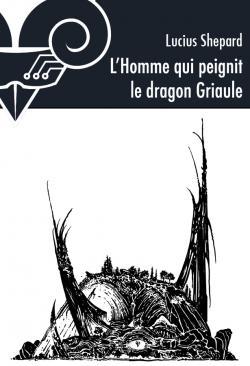 L'Homme qui peignit le dragon Griaule de Lucius SHEPARD
