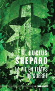 La Vie en temps de guerre de Lucius SHEPARD (Hélios)