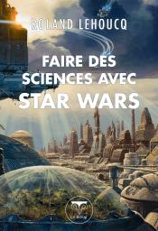 Faire des sciences avec Star Wars de Roland LEHOUCQ