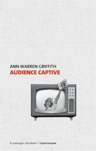 Audience captive de Ann Warren GRIFFITH (Dyschroniques)