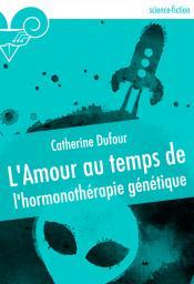 L'Amour au temps de l'hormonothérapie génétique de Catherine DUFOUR