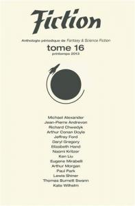 Fiction - tome 16 de Jean-Pierre ANDREVON, Ken LIU, Nicolas LOZZI, Harry HOW, Jeffrey FORD, Daryl GREGORY, Richard CHWEDYK, Michael ALEXANDER, Naomi KRITZER, Harry MORGAN, Lewis SHINER, Kate WILHELM, Vivian AMALRIC, Patrick MARCEL, Roland C. WAGNER, Eugene MIRABELLI, Thomas Bu (Fiction)